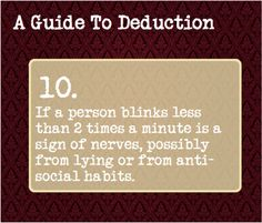 10: If a person blinks less than 2 times a minute is a sign of nerves, possibly from lying or from anti-social habits.