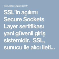 SSL'in açılımı Secure Sockets Layer sertifikası yani güvenli giriş sistemidir. SSL, sunucu ile alıcı iletişimi esnasında verilerin şifrelenmesi işlemidir. En çok kullanılan alan ise, web sitesindeki veri alışverişi esnasında kullanıcı ile internet tarayıcısı arasındaki iletişimi şifreli hale getirilmesidir.