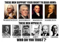 Washington Jefferson Madison Hamilton = these men support your right to bear arms. OR these men = Hitler Castro Stalin Amin Lenin Obama. Who do you trust? Pro Gun, Thing 1, Gun Rights, Running For President, Gun Control, Founding Fathers, Two By Two, Religion, Bear