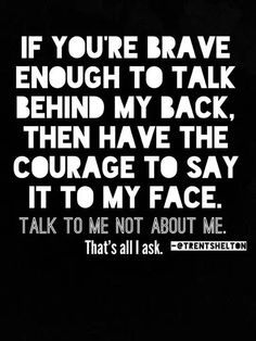 If you're brave enough to talk behind my back, then have the courage to say it to my face. Talk to me, not about me. That's all I ask. ~ Trent Shelton