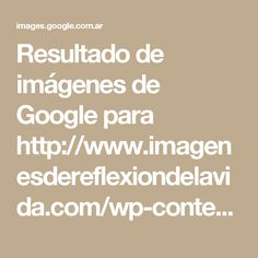Resultado de imágenes de Google para http://www.imagenesdereflexiondelavida.com/wp-content/uploads/2017/08/fotos-de-frases-de-la-vida-para-reflexionar.jpg