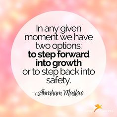 """Quotes to Live By//Leap to Success, Carlsbad, CA. """"In any given moment we have two options: to step forward into growth or to step back into safety."""" —Abraham Maslow."""
