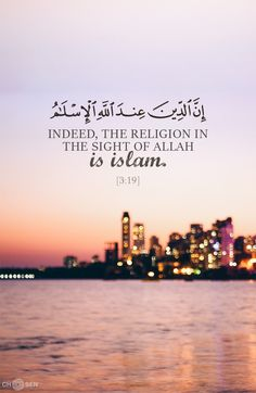 Indeed, the religion in the sight of Allah is Islam. [3:19]