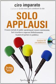 #Soloapplausi. Il nuovo metodo di public speaking per essere convincente, farti ricordare e superare definitivamente la paura di parlare in pubblico...