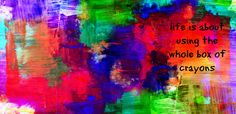 """Digital artwork in bright bold colors, with the quote, """" Life is about using the whole box of crayons""""."""