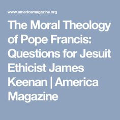The Moral Theology of Pope Francis: Questions for Jesuit Ethicist James Keenan | America Magazine