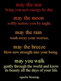 May the sun bring you new energy by day. May the moon softly restore you by night. May the rain wash away your worries. May the breeze blow new strength into your being. May you walk gently through the world and know its beauty all the days of your life. Great Quotes, Quotes To Live By, Inspirational Quotes, Awesome Quotes, Motivational Quotes, Funny Quotes, New Energy, Native American Wisdom, Native American Spirituality