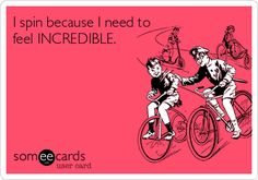 I spin because I need to feel INCREDIBLE.