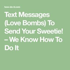 Text Messages (Love Bombs) To Send Your Sweetie! – We Know How To Do It
