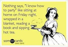 "Nothing says ""I know how to party"" like sitting at home on Friday night wrapped in a blanket, reading a book, and sipping hot tea."