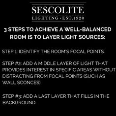 3 Steps to achieve a well-balanced room is to layer light sources.   STEP 1: Identify the room's focal points. Any room with multiple focal points will be the most visually interesting and balanced. This is where the brightest layer of light (task/accent lighting) should be directed.   STEP #2: Add a middle layer of light that provides interest in specific areas without distracting from focal points (such as wall sconces!).   STEP #3: Add a last layer that fills in the background.