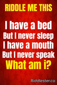 Riddle me this: I have a bed but I never sleep. I have a mouth but I never speak. What am I?