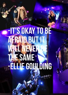 'It's okay to be afraid but it will never be the same.' -Ellie Goulding