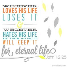 john 12:25 whoever loves his life loses it, and whoever hates his life in this world will keep it for eternal life