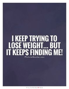 I keep trying to lose weight... But it keeps finding me!. Picture Quotes.