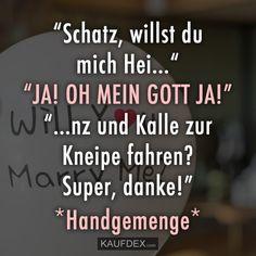 """""""Schatz, willst du mich Hei…"""" """"JA! OH MEIN GOTT JA!"""" """"…nz und Kalle zur Kneipe fahren? Super danke!"""" *Handgemenge*"""