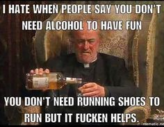 I hate when people say you need alcohol to have fun. I don't need running shoes to run but it fucken helps.