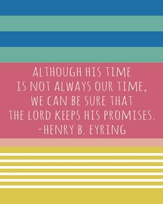 """although His time is not our time, we can be sure that the Lord keeps his promises."" -henry b. eyring"