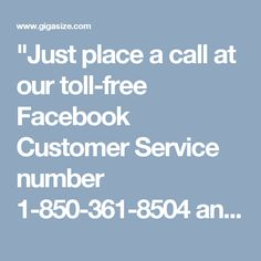 """Just place a call at our toll-free Facebook Customer Service number 1-850-361-8504 and our experts will let you know about the positive points: • Round the clock assistance. • Expert's aid will be all yours. • Services are available on weekends and public holidays. http://www.monktech.net/facebook-customer-care-service-hacked-account.html """