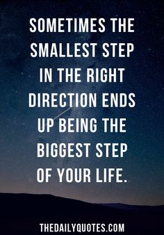 Sometimes the smallest step in the right direction ends up being the biggest step of your life. thedailyquotes.com