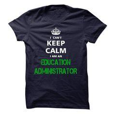 I can not keep calm Im an EDUCATION ADMINISTRATOR T Shirt, Hoodie, Sweatshirt