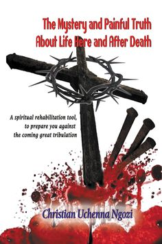 """Congratulations Christian Uchenna Ngozi on the release of """"The Mystery and Painful Truth About Life Here and After Death"""" #newrelease"""