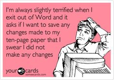 I'm always slightly terrified when I exit out of Word and it asks if I want to save any changes made to my ten-page paper that I swear I did not make any changes to.