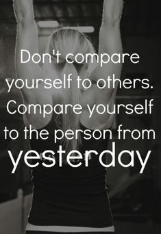 Don't compare yourself to others. Compare yourself to the person from yesterday. fitness motivation, #healthy #fitness #fitspo