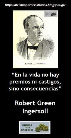 ... En la vida no hay premios ni castigos, sino consecuencias. Robert Green Ingersoll.