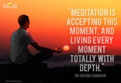 """""""Meditation is accepting this moment, and living every moment totally with depth."""" - Sri Sri Ravi Shankar"""
