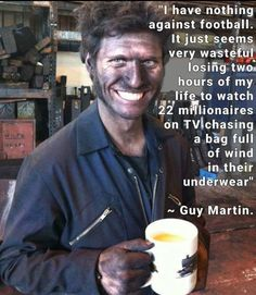 """guy martin meme - """"I have nothing against football. It just seems very wasteful losing two hours of my life to watch 22 millionaires on Tv chasing a bag full of wind in their underwear"""" Wilpg ~ Guy Martin. Guy Martin, Martin Meme, Motorcycle Humor, Motorcycle Racers, Funny Jokes, Hilarious, Mechanic Humor, Truck Mechanic, Biker Quotes"""