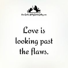 Love is looking past the falws