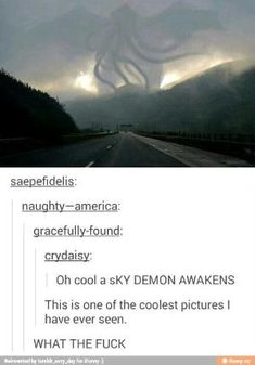 Picture memes 1 comment — iFunny c_ry aisy; Oh cool a sKY DEMON This is one of the coolest pictures I have ever seen. CTHULU AWAKENS – popular memes on the site Tumblr Funny, Funny Memes, Hilarious, Jokes, Tumblr Stuff, Tumblr Posts, Cool Pictures, Funny Pictures, Lol