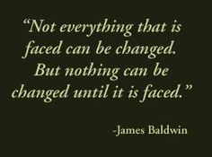 Not everything that is faced can be changed, but nothing can be changed until it is faced. - by Baldwin, James