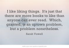 28 Totally Relatable Quotes About Books. I relate particularly well to this one because I am troubled knowing that I will never be able to read everything I want to and I will miss so many beautiful ideas.