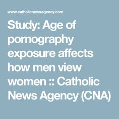 Study: Age of pornography exposure affects how men view women :: Catholic News Agency (CNA)