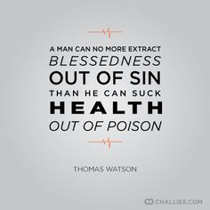"""A man can no more extract blessedness out of sin than he can suck health out of poison."" (Thomas Watson)"
