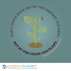 """Don't judge each day by the harvest you reap, but by the seeds you plant."" ~ Robert Louis Stevenson #teacher #teaching #quote"