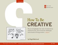 """Hugh MacLeod's Manifesto """"How to be Creative""""... complete with animations. One of my favorite, short reads. I revisit this one often!"""