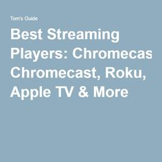 Best Streaming Players: Chromecast, Roku, Apple TV & More