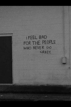Eu me sinto mal pelas pessoas que nunca enlouquecem