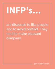 INFPs are disposed to like people and to avoid conflict. They tend to make pleasant company.