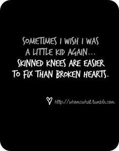Sometimes I wish I was a little kid again... Skinned knees are easier to fix than broken hearts.