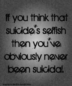 ...but even if you have been suicidal, you still know that it would be pretty selfish.  You rip your life from the hearts of everyone who loves you.  It is selfish...and I've been suicidal.
