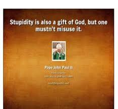 """Stupidity is also a gift of God...."" - St. John Paul II (Image result for st pope john paul ii quotes)"