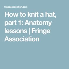 How to knit a hat, part 1: Anatomy lessons | Fringe Association