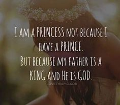 I am a princess not because I have a prince, but because my Father is a King, and He is God.