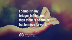 I demolish my bridges behind me.. then there is no choice but to move forward. – Fridtjof Nansen 50 Quotes About Moving On And Letting Go Of Relationship And Love [ Part 2 ]