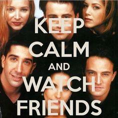 keep calm and watch friends  Again and again :D