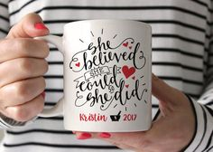 She Believed She Could So She Did **Customization** Please leave us a note in the notes to seller at checkout with the name and year youd like on your mug. If youd prefer not to have a name (or year) let us know - we can do that. * 11 oz mug * Image printed into the surface of the mug *